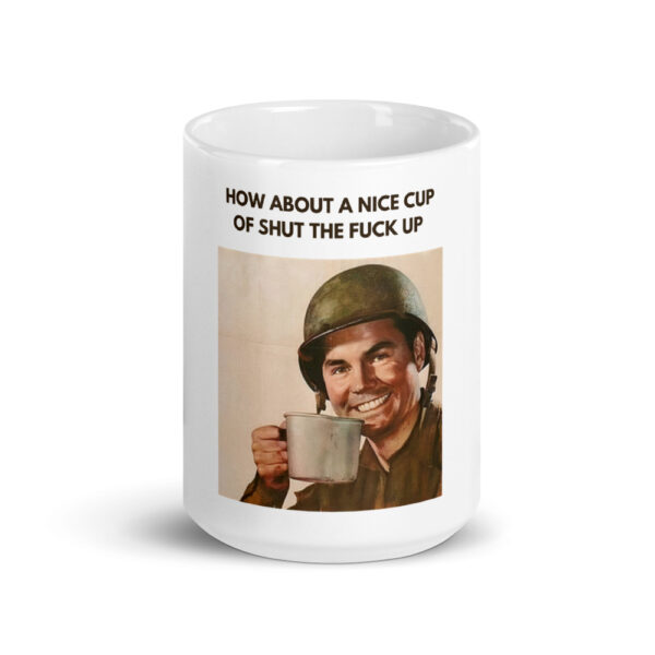 Army soldier asking how's about a nice cup of shut the fuck up coffee cup.